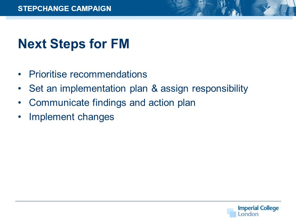 Next Steps for FM Prioritise recommendations Set an implementation plan & assign responsibility Communicate findings and action plan Implement changes STEPCHANGE CAMPAIGN