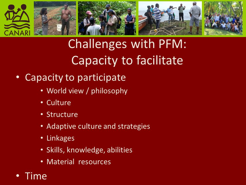Challenges with PFM: Capacity to facilitate Capacity to participate World view / philosophy Culture Structure Adaptive culture and strategies Linkages Skills, knowledge, abilities Material resources Time