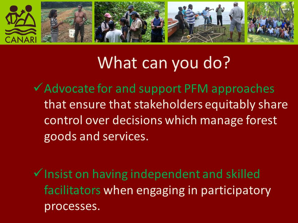 What can you do? Advocate for and support PFM approaches that ensure that stakeholders equitably share control over decisions which manage forest good