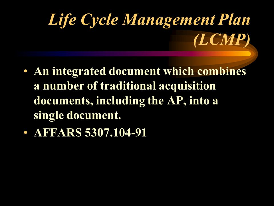 Life Cycle Management Plan (LCMP) An integrated document which combines a number of traditional acquisition documents, including the AP, into a single document.