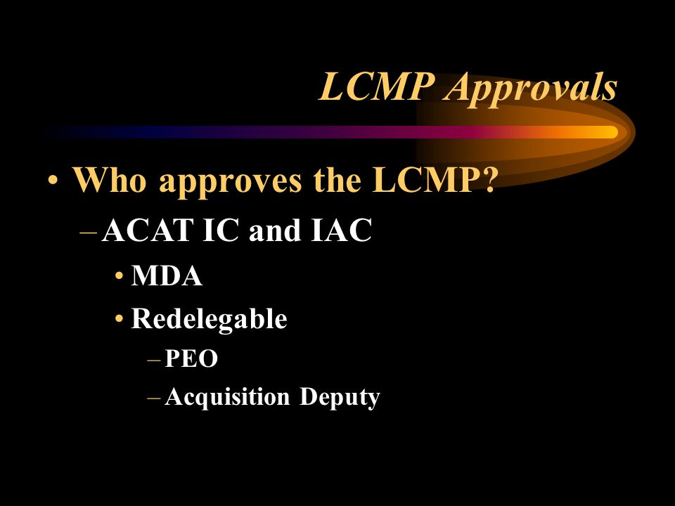 LCMP Approvals Who approves the LCMP? –ACAT IC and IAC MDA Redelegable –PEO –Acquisition Deputy