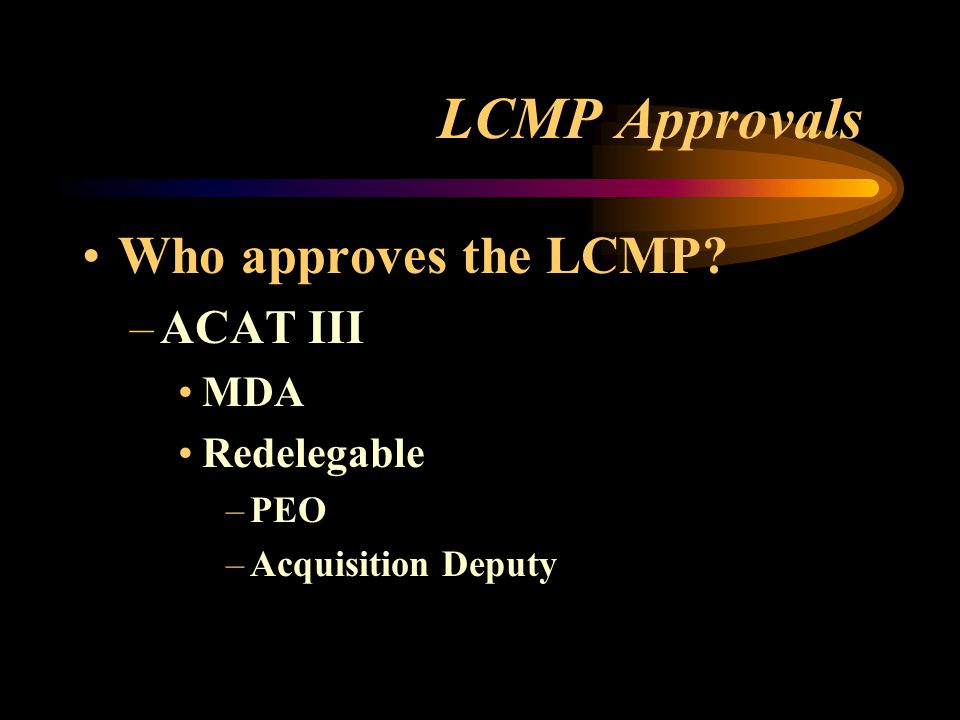 LCMP Approvals Who approves the LCMP? –ACAT III MDA Redelegable –PEO –Acquisition Deputy