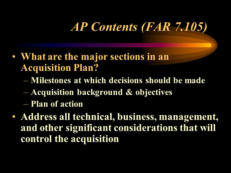 AP Contents (FAR 7.105) What are the major sections in an Acquisition Plan.