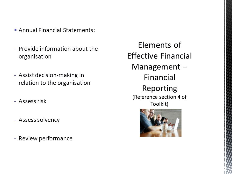 Annual Financial Statements: -Provide information about the organisation -Assist decision-making in relation to the organisation -Assess risk -Assess solvency -Review performance