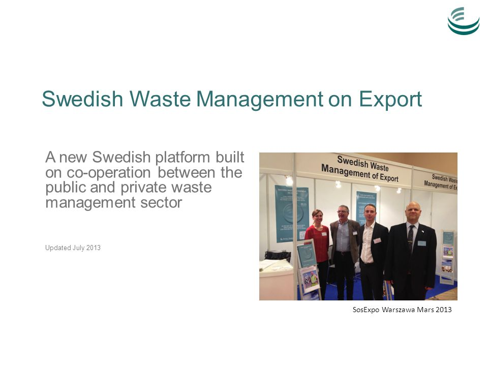 Swedish Waste Management on Export A new Swedish platform built on co-operation between the public and private waste management sector Updated July 2013 SosExpo Warszawa Mars 2013