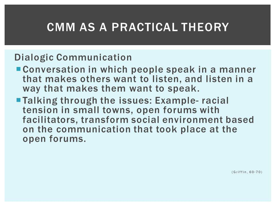 Dialogic Communication Conversation in which people speak in a manner that makes others want to listen, and listen in a way that makes them want to sp