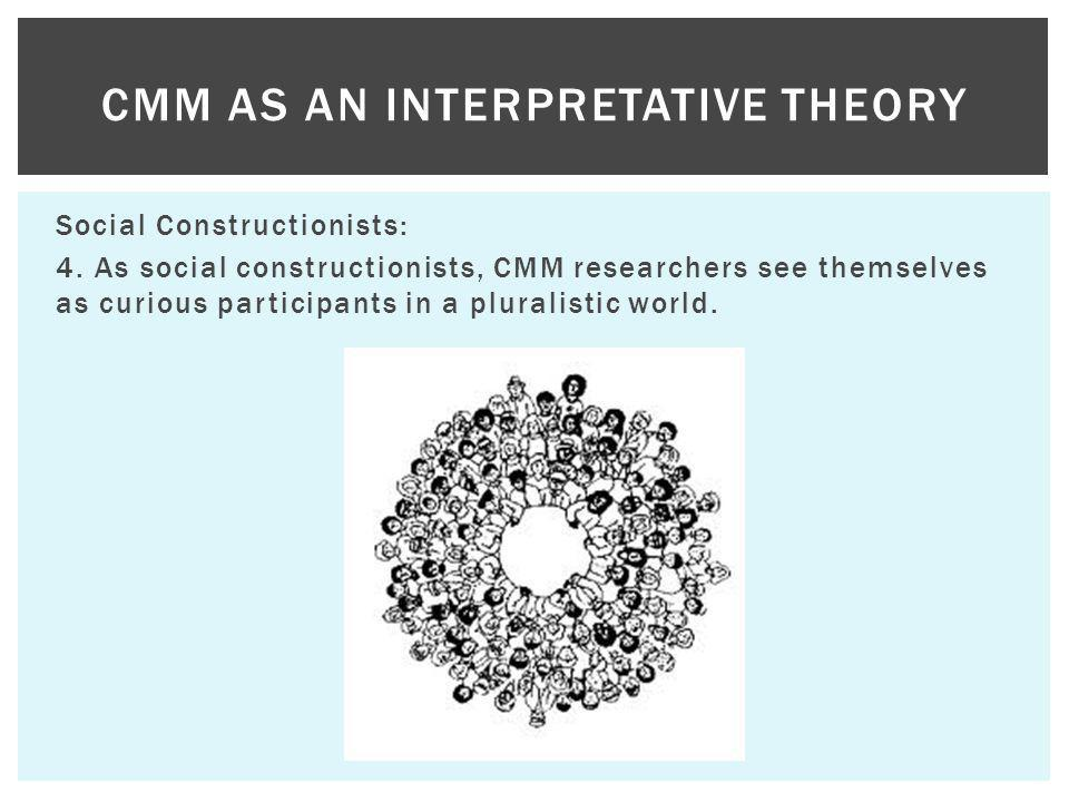 Social Constructionists: 4. As social constructionists, CMM researchers see themselves as curious participants in a pluralistic world. CMM AS AN INTER