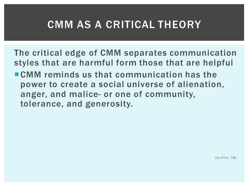 The critical edge of CMM separates communication styles that are harmful form those that are helpful CMM reminds us that communication has the power t
