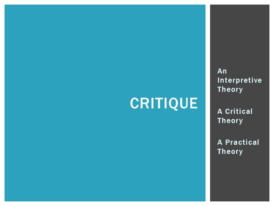 An Interpretive Theory A Critical Theory A Practical Theory CRITIQUE