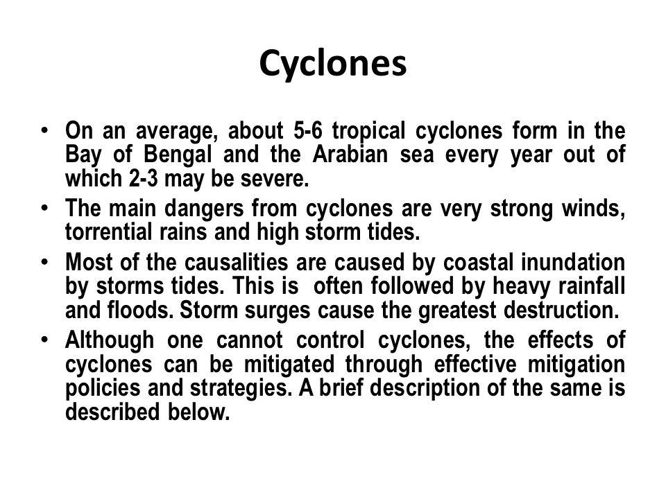 Cyclones On an average, about 5-6 tropical cyclones form in the Bay of Bengal and the Arabian sea every year out of which 2-3 may be severe.