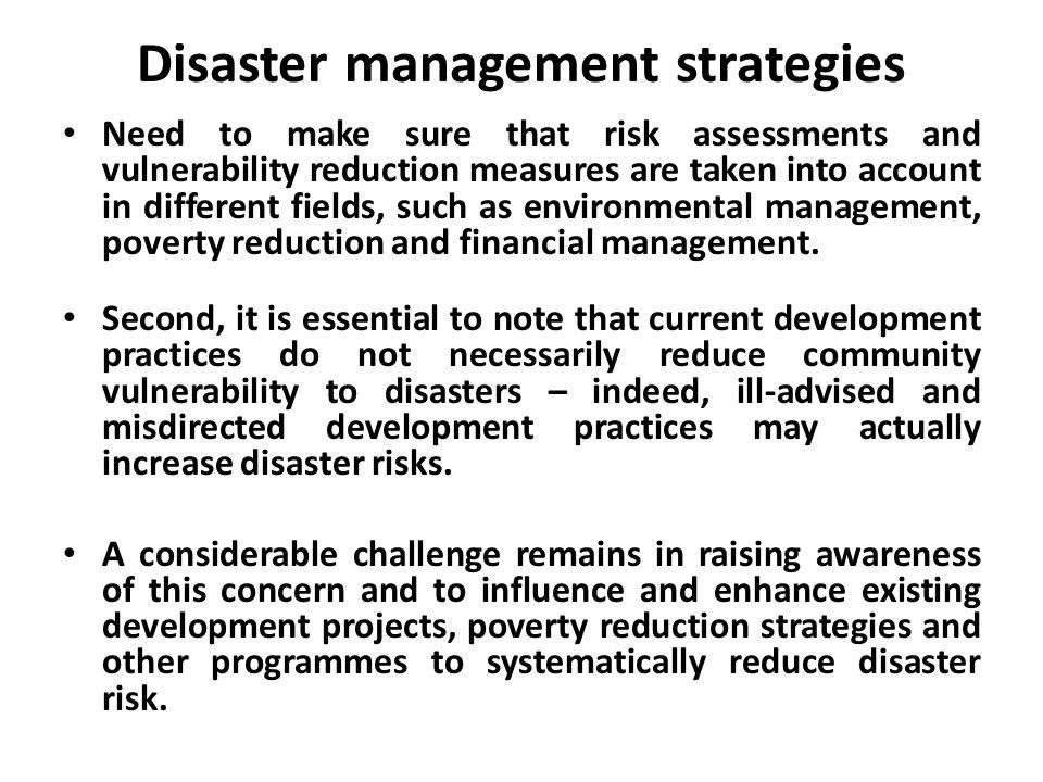 Disaster management strategies Need to make sure that risk assessments and vulnerability reduction measures are taken into account in different fields, such as environmental management, poverty reduction and financial management.