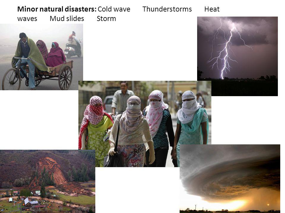 Minor natural disasters: Cold wave Thunderstorms Heat waves Mud slides Storm