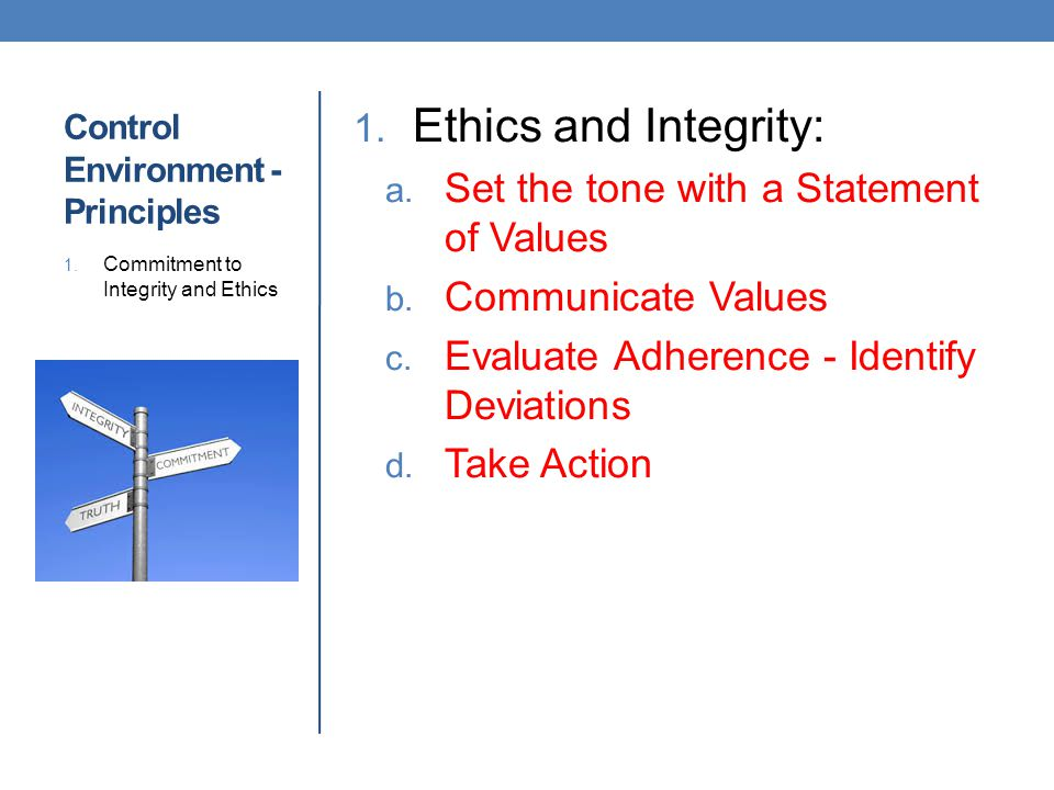 Control Environment - Principles 1. Ethics and Integrity: a. Set the tone with a Statement of Values b. Communicate Values c. Evaluate Adherence - Ide