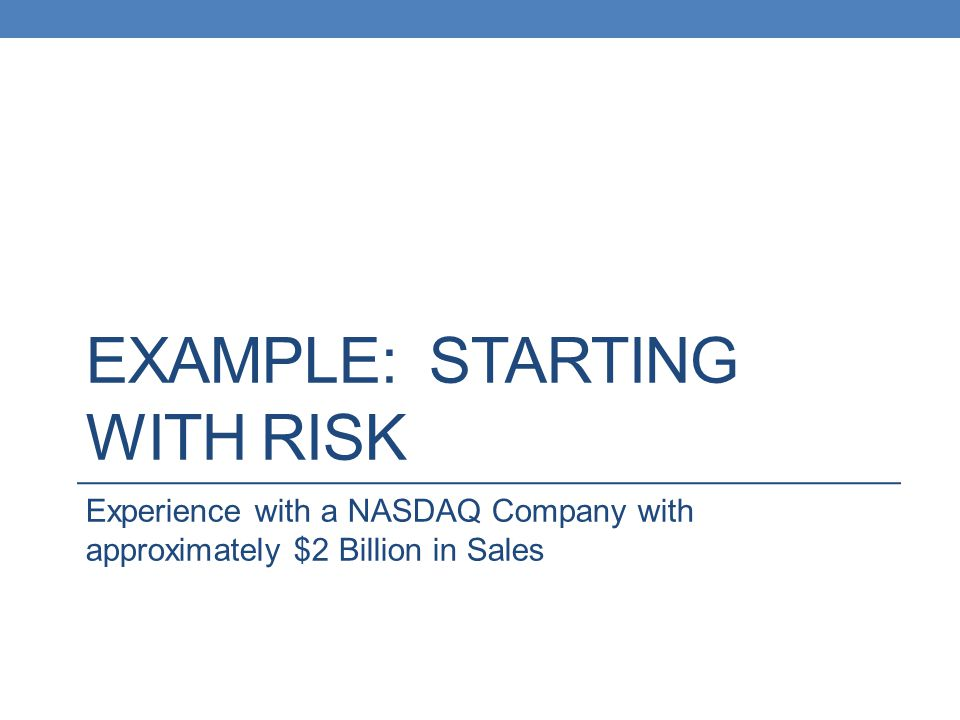EXAMPLE: STARTING WITH RISK Experience with a NASDAQ Company with approximately $2 Billion in Sales