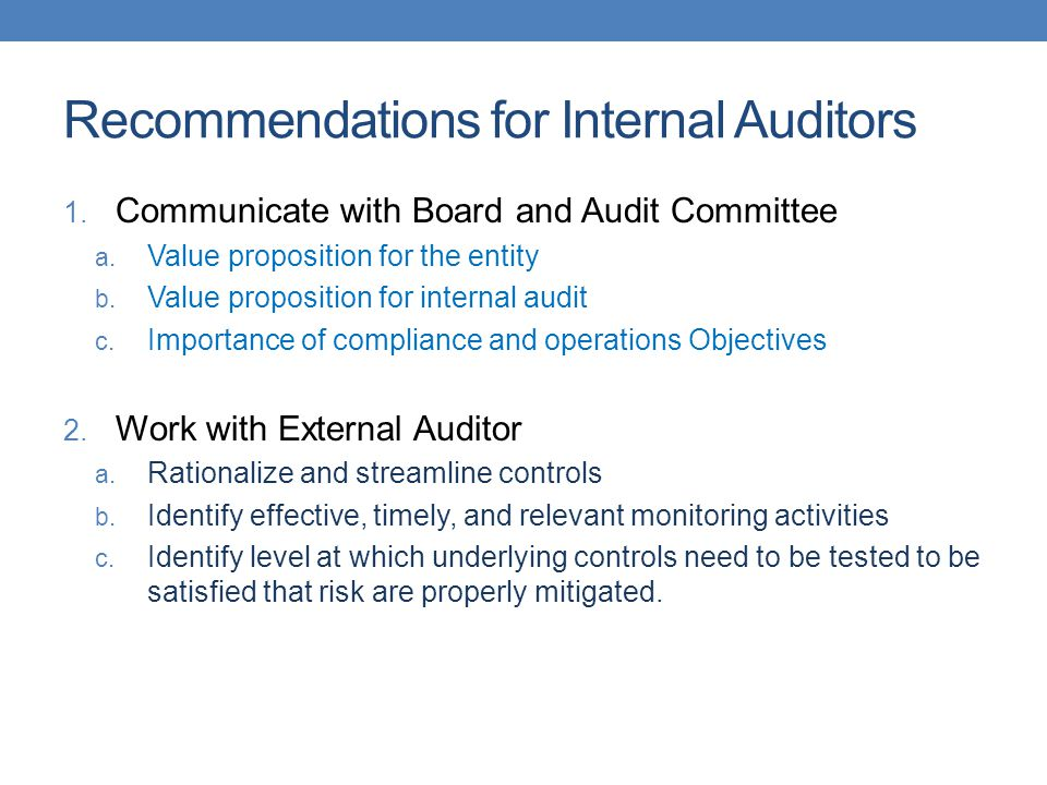 Recommendations for Internal Auditors 1. Communicate with Board and Audit Committee a. Value proposition for the entity b. Value proposition for inter