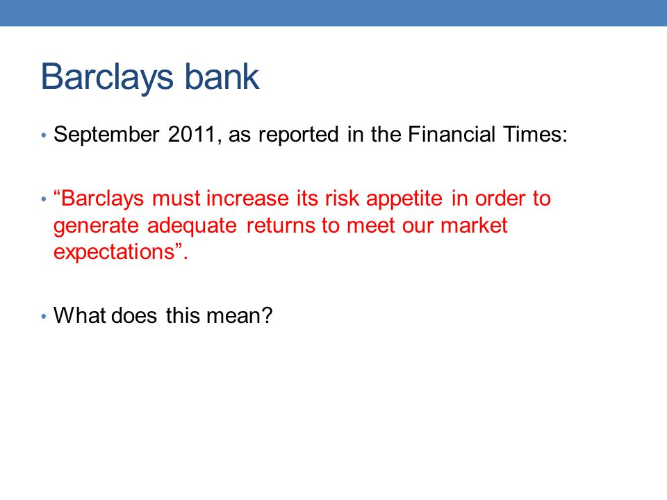 Barclays bank September 2011, as reported in the Financial Times: Barclays must increase its risk appetite in order to generate adequate returns to me