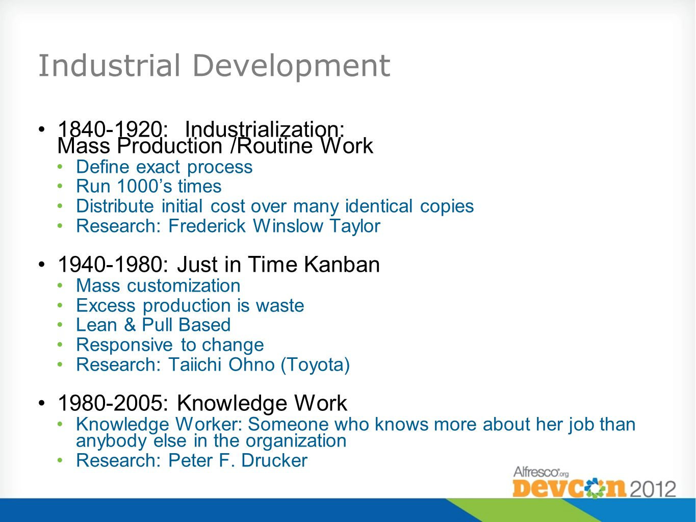 Industrial Development 1840-1920:Industrialization: Mass Production /Routine Work Define exact process Run 1000s times Distribute initial cost over many identical copies Research: Frederick Winslow Taylor 1940-1980: Just in Time Kanban Mass customization Excess production is waste Lean & Pull Based Responsive to change Research: Taiichi Ohno (Toyota) 1980-2005: Knowledge Work Knowledge Worker: Someone who knows more about her job than anybody else in the organization Research: Peter F.