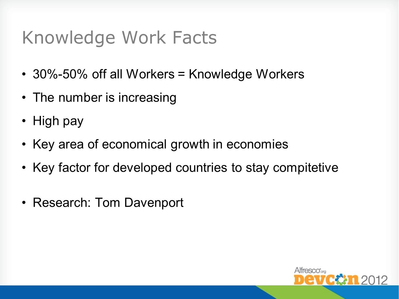 Knowledge Work Facts 30%-50% off all Workers = Knowledge Workers The number is increasing High pay Key area of economical growth in economies Key factor for developed countries to stay compitetive Research: Tom Davenport