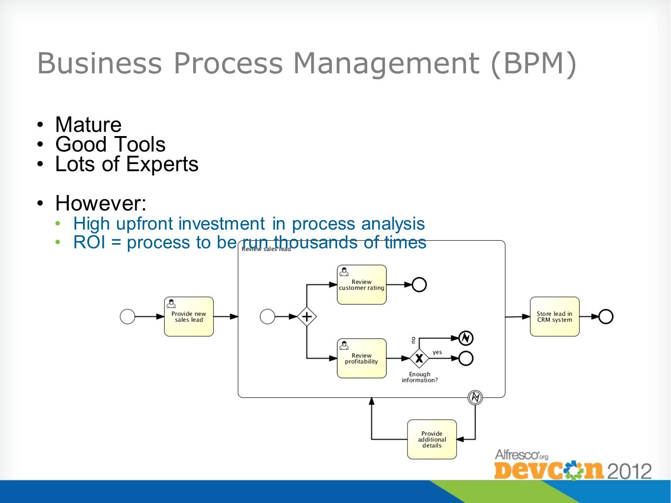 Business Process Management (BPM) Mature Good Tools Lots of Experts However: High upfront investment in process analysis ROI = process to be run thousands of times