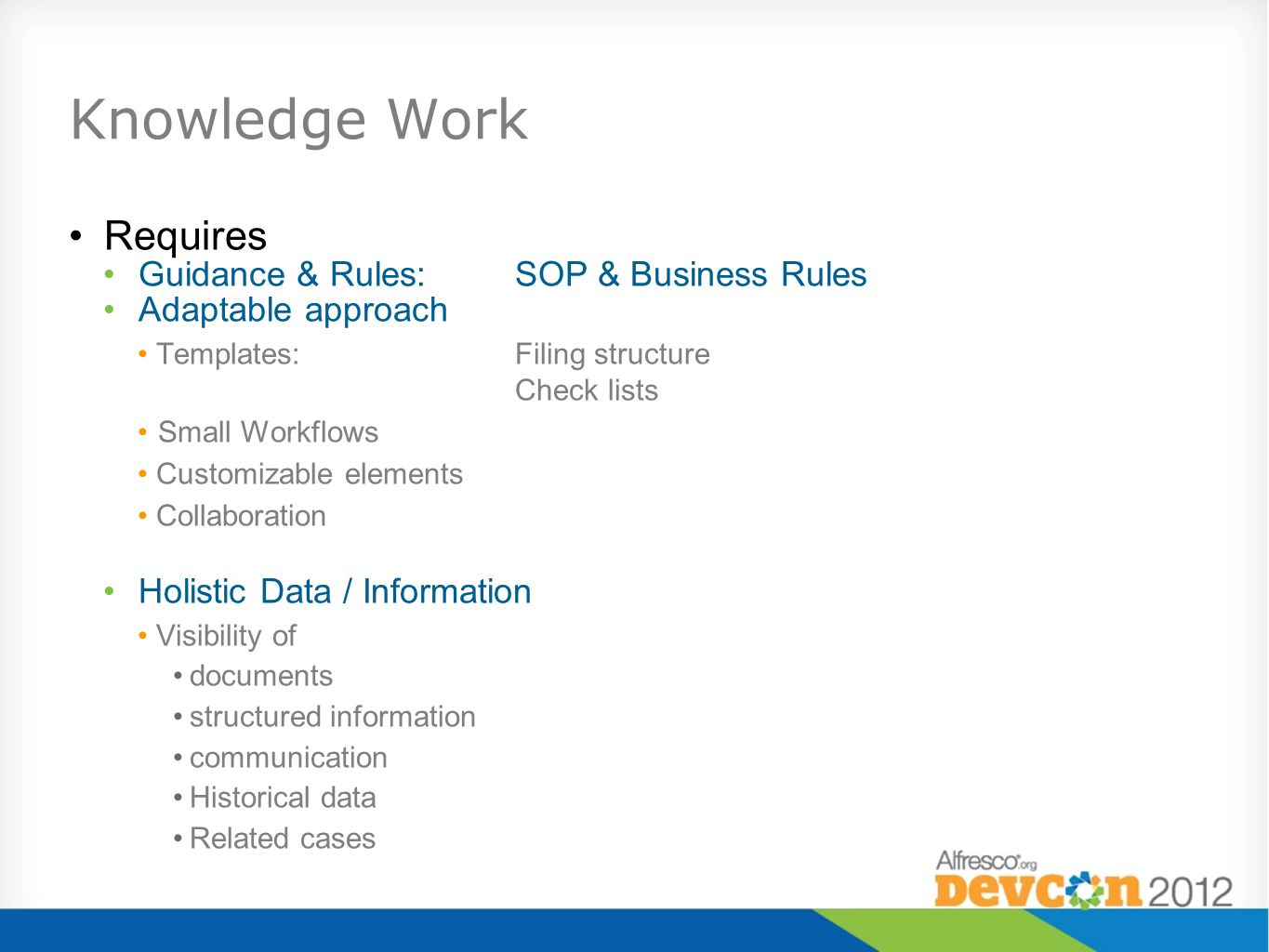 Knowledge Work Requires Guidance & Rules:SOP & Business Rules Adaptable approach Templates:Filing structure Check lists Small Workflows Customizable elements Collaboration Holistic Data / Information Visibility of documents structured information communication Historical data Related cases