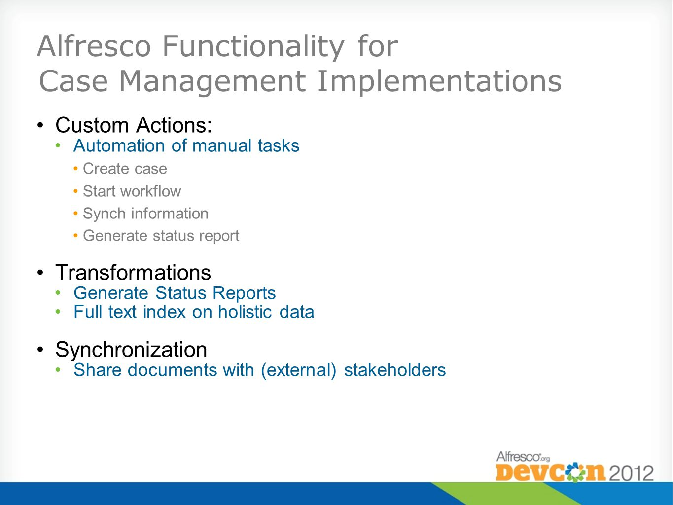 Alfresco Functionality for Case Management Implementations Custom Actions: Automation of manual tasks Create case Start workflow Synch information Generate status report Transformations Generate Status Reports Full text index on holistic data Synchronization Share documents with (external) stakeholders