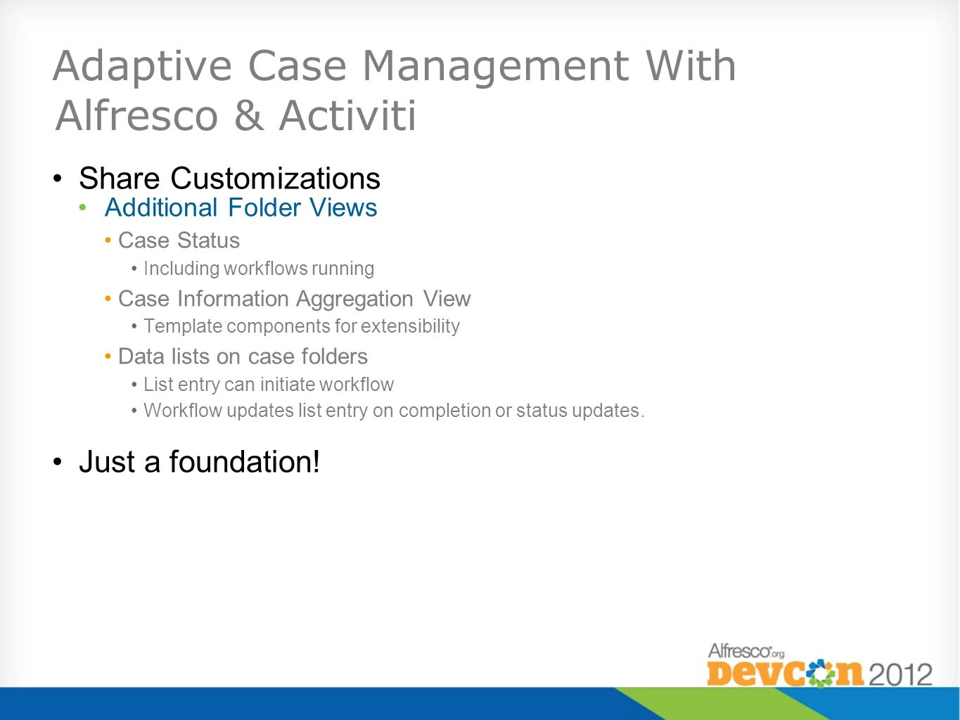 Adaptive Case Management With Alfresco & Activiti Share Customizations Additional Folder Views Case Status Including workflows running Case Information Aggregation View Template components for extensibility Data lists on case folders List entry can initiate workflow Workflow updates list entry on completion or status updates.