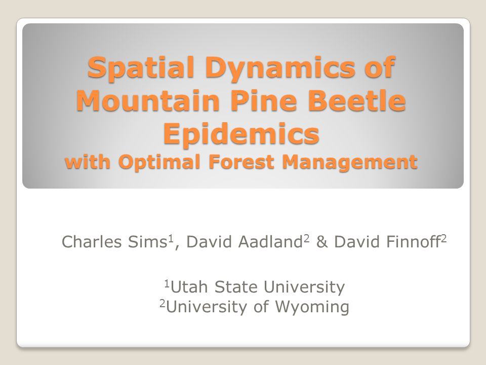 Spatial Dynamics of Mountain Pine Beetle Epidemics with Optimal Forest Management Charles Sims 1, David Aadland 2 & David Finnoff 2 1 Utah State University 2 University of Wyoming