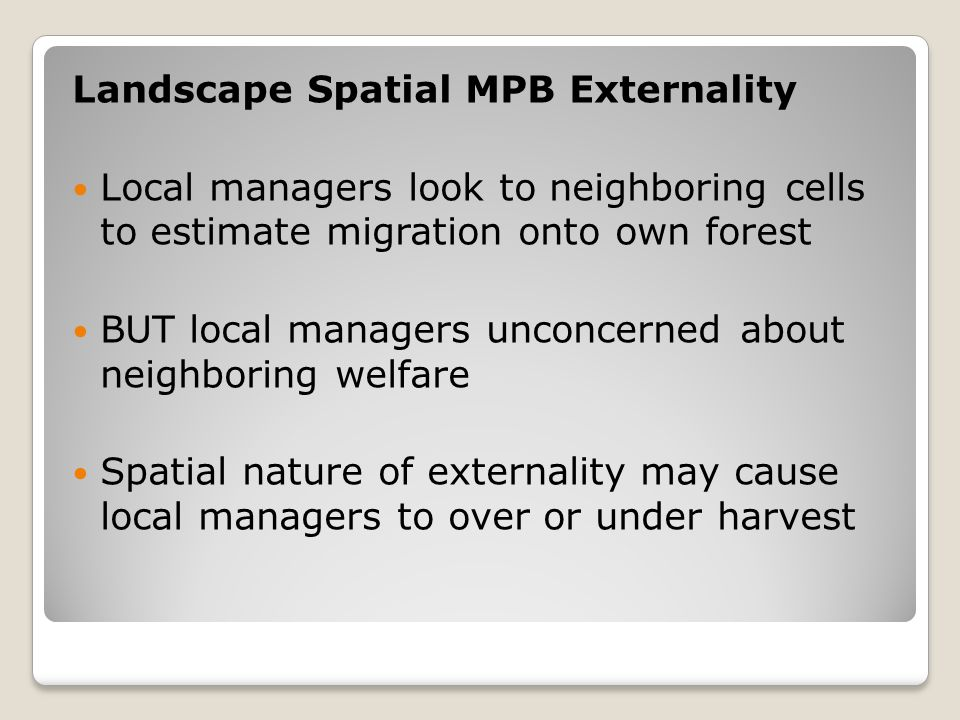 Landscape Spatial MPB Externality Local managers look to neighboring cells to estimate migration onto own forest BUT local managers unconcerned about neighboring welfare Spatial nature of externality may cause local managers to over or under harvest