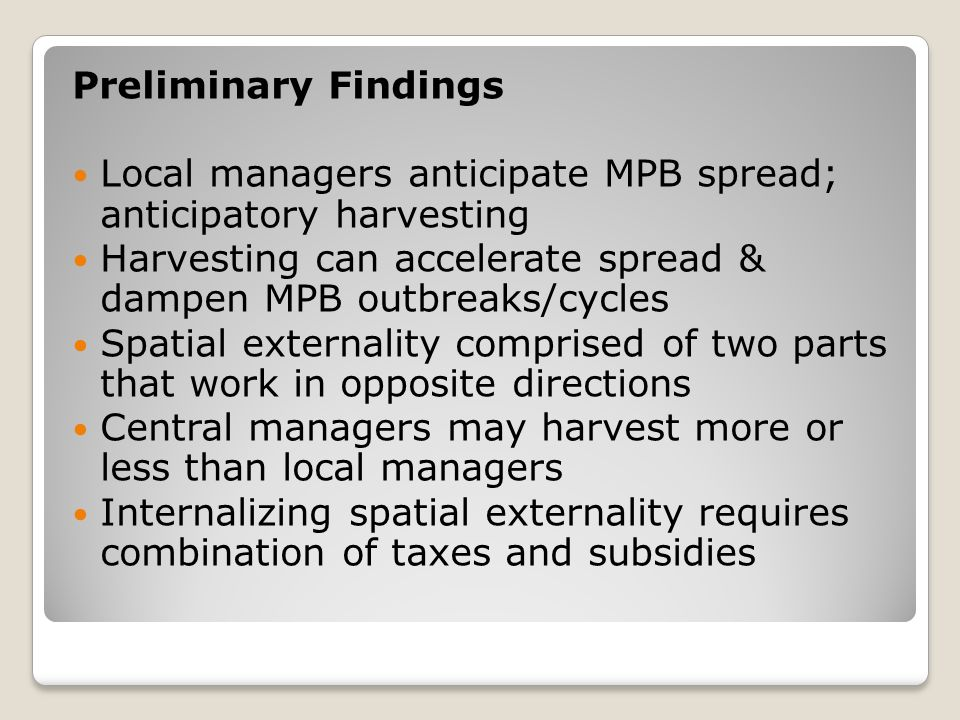 Preliminary Findings Local managers anticipate MPB spread; anticipatory harvesting Harvesting can accelerate spread & dampen MPB outbreaks/cycles Spatial externality comprised of two parts that work in opposite directions Central managers may harvest more or less than local managers Internalizing spatial externality requires combination of taxes and subsidies