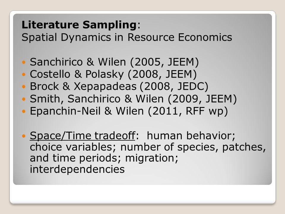 Literature Sampling: Spatial Dynamics in Resource Economics Sanchirico & Wilen (2005, JEEM) Costello & Polasky (2008, JEEM) Brock & Xepapadeas (2008, JEDC) Smith, Sanchirico & Wilen (2009, JEEM) Epanchin-Neil & Wilen (2011, RFF wp) Space/Time tradeoff: human behavior; choice variables; number of species, patches, and time periods; migration; interdependencies