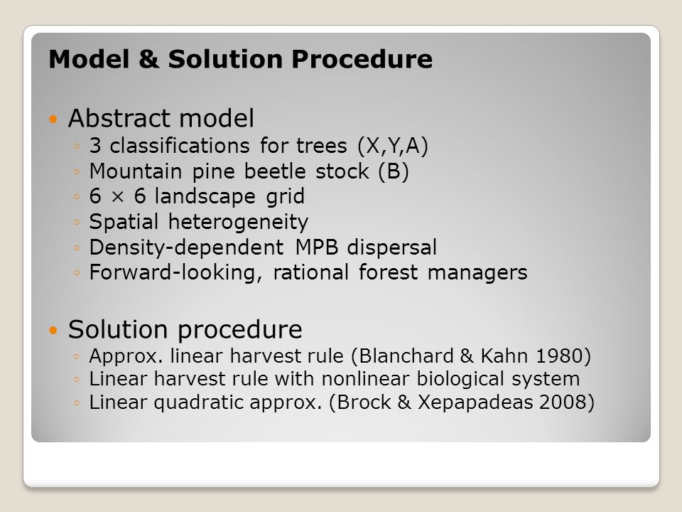 Model & Solution Procedure Abstract model 3 classifications for trees (X,Y,A) Mountain pine beetle stock (B) 6 × 6 landscape grid Spatial heterogeneity Density-dependent MPB dispersal Forward-looking, rational forest managers Solution procedure Approx.