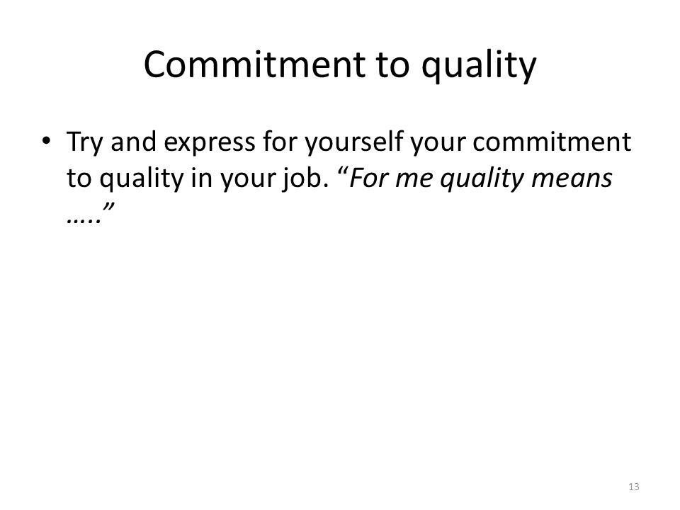 Commitment to quality Try and express for yourself your commitment to quality in your job. For me quality means ….. 13