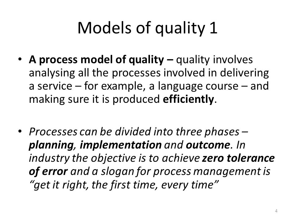 Models of quality 1 A process model of quality – quality involves analysing all the processes involved in delivering a service – for example, a language course – and making sure it is produced efficiently.