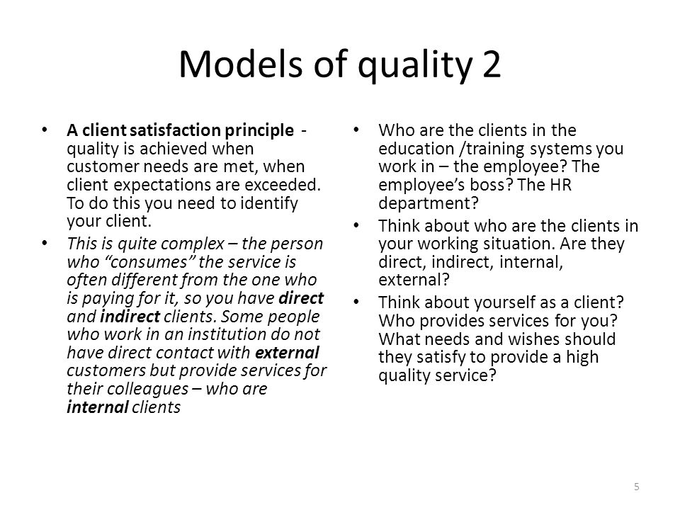 Models of quality 2 A client satisfaction principle - quality is achieved when customer needs are met, when client expectations are exceeded. To do th