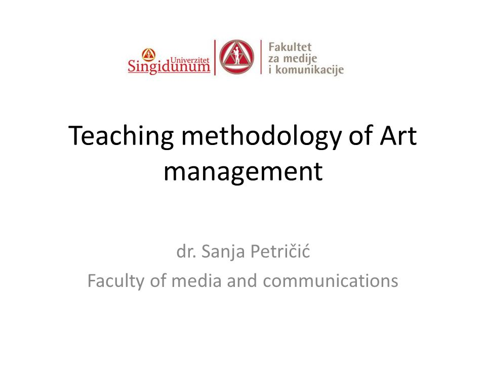 Teaching methodology of Art management dr. Sanja Petričić Faculty of media and communications
