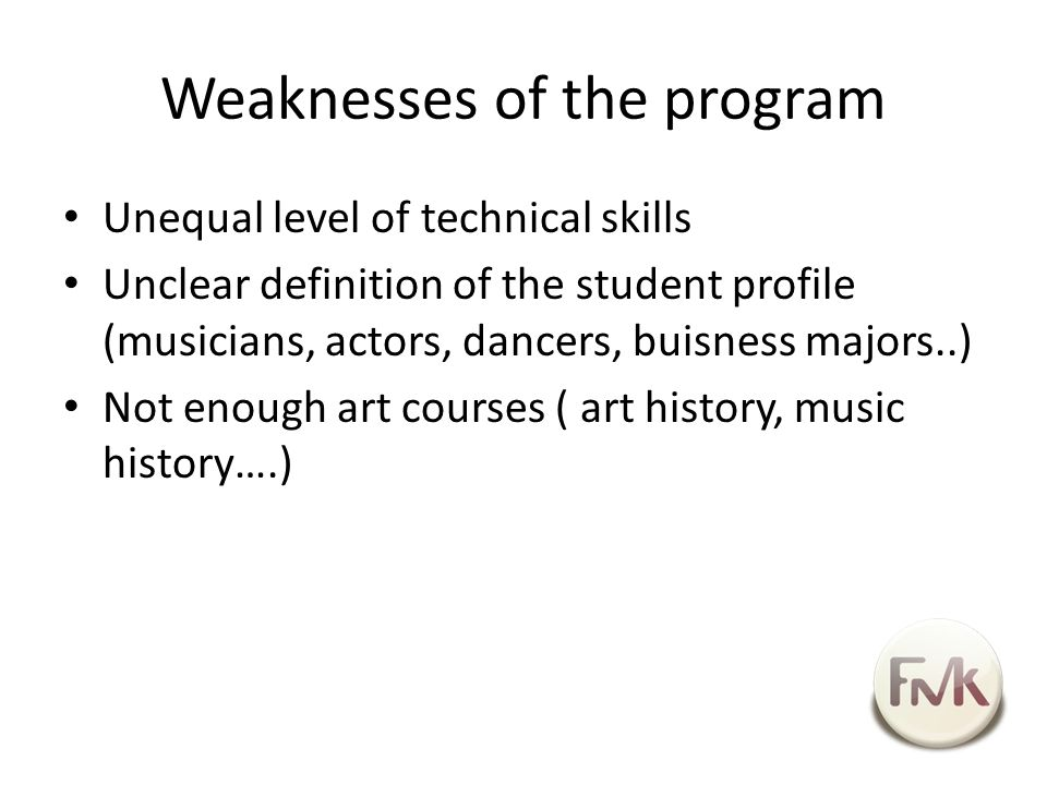 Weaknesses of the program Unequal level of technical skills Unclear definition of the student profile (musicians, actors, dancers, buisness majors..) Not enough art courses ( art history, music history….)