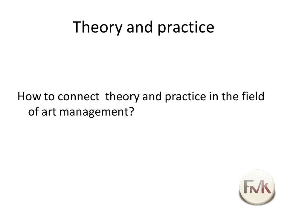Theory and practice How to connect theory and practice in the field of art management