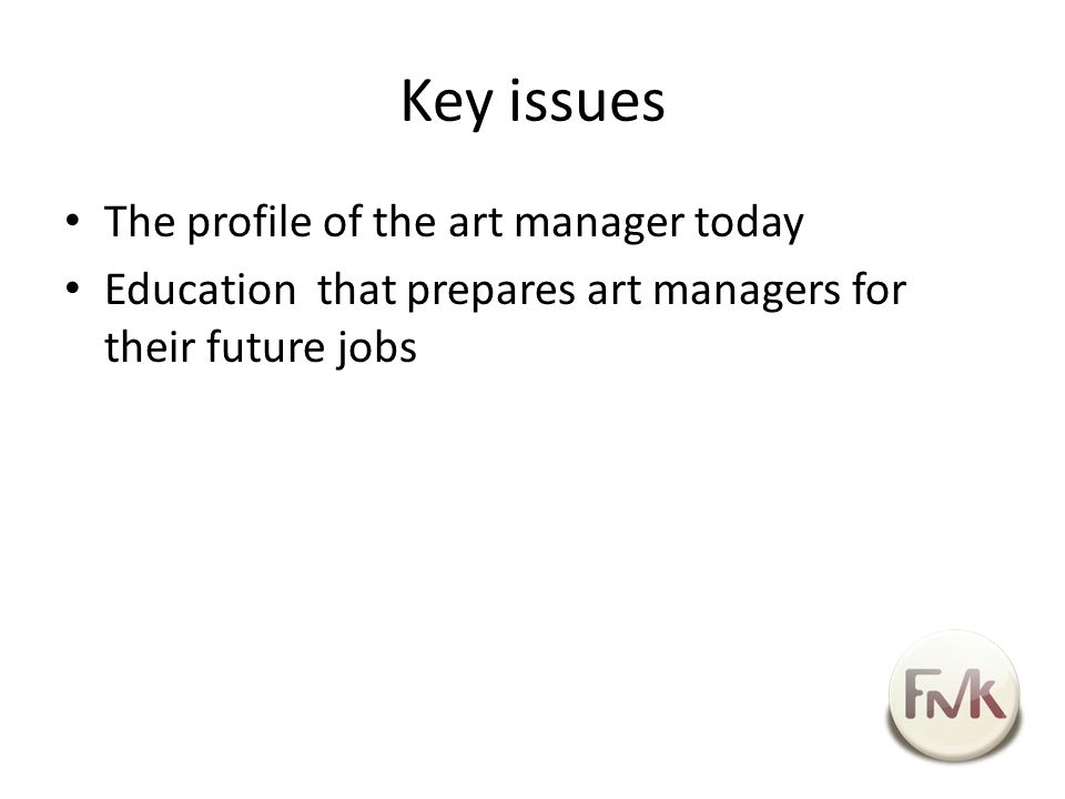 Key issues The profile of the art manager today Education that prepares art managers for their future jobs
