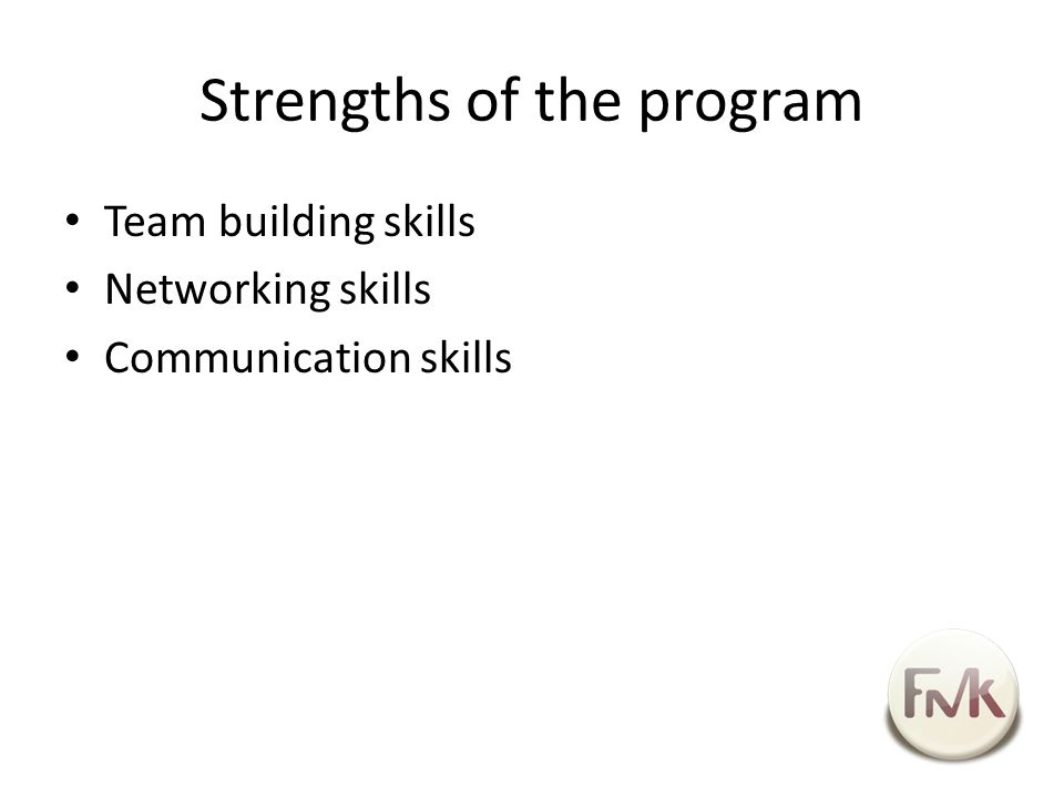 Strengths of the program Team building skills Networking skills Communication skills