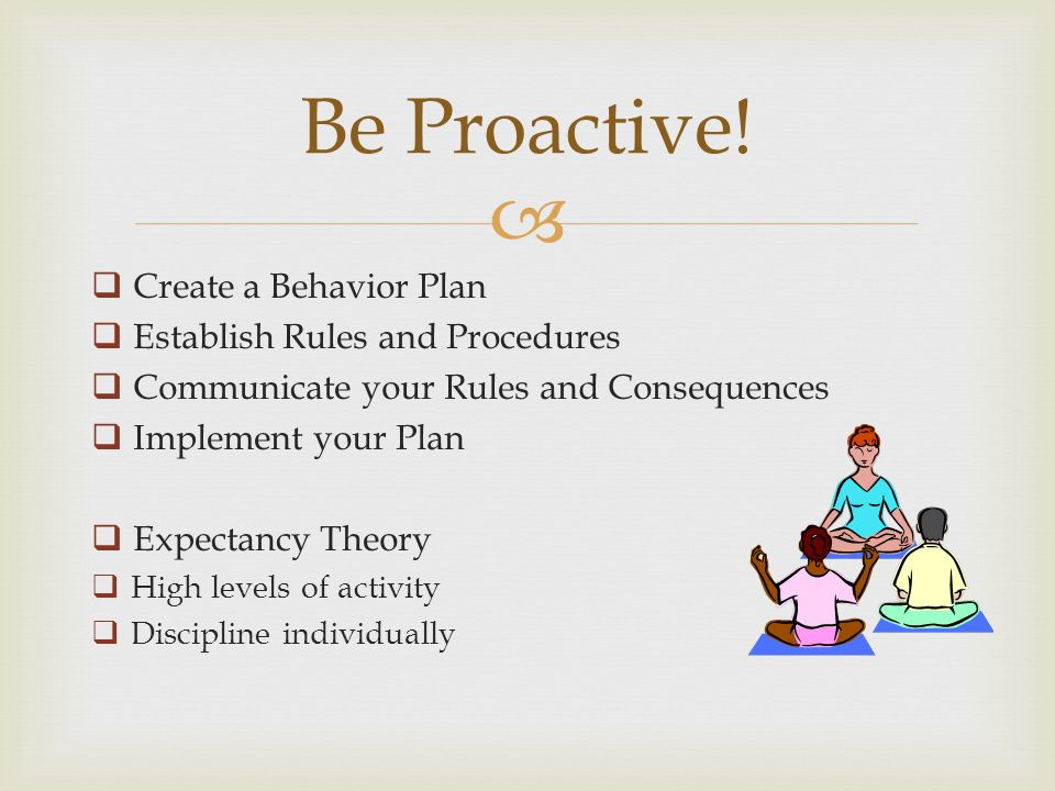 Create a Behavior Plan Establish Rules and Procedures Communicate your Rules and Consequences Implement your Plan Expectancy Theory High levels of activity Discipline individually Be Proactive!