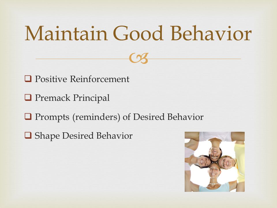 Positive Reinforcement Premack Principal Prompts (reminders) of Desired Behavior Shape Desired Behavior Maintain Good Behavior