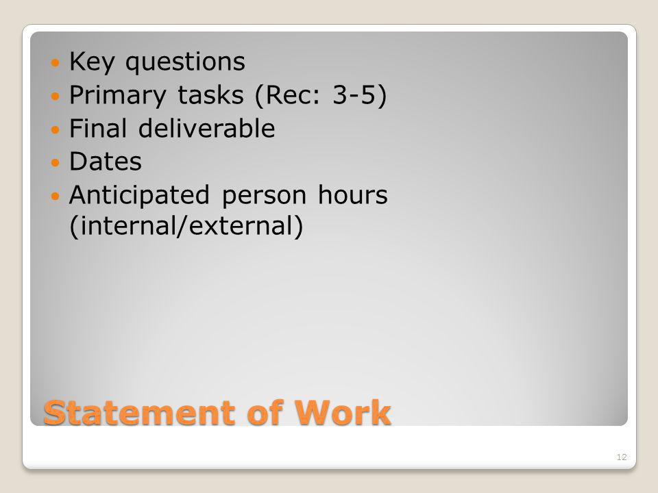 Statement of Work Key questions Primary tasks (Rec: 3-5) Final deliverable Dates Anticipated person hours (internal/external) 12