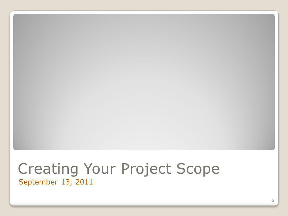 Creating Your Project Scope September 13, 2011 2