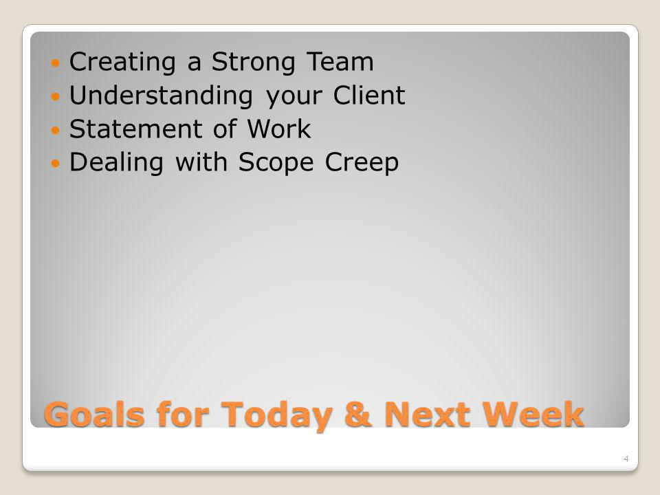 Goals for Today & Next Week Creating a Strong Team Understanding your Client Statement of Work Dealing with Scope Creep 4