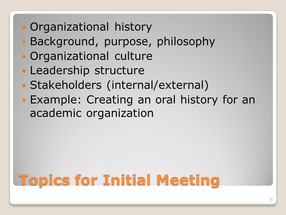 Topics for Initial Meeting Organizational history Background, purpose, philosophy Organizational culture Leadership structure Stakeholders (internal/external) Example: Creating an oral history for an academic organization 8