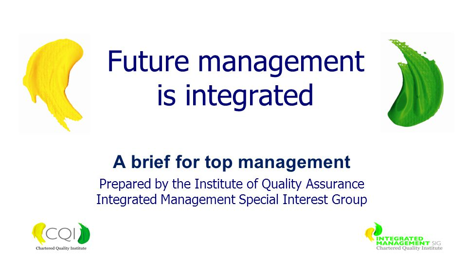 A brief for top management Prepared by the Institute of Quality Assurance Integrated Management Special Interest Group Future management is integrated