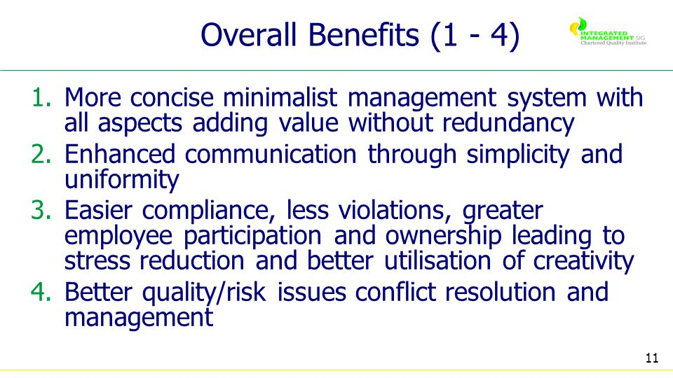 11 Overall Benefits (1 - 4) 1.More concise minimalist management system with all aspects adding value without redundancy 2.Enhanced communication through simplicity and uniformity 3.Easier compliance, less violations, greater employee participation and ownership leading to stress reduction and better utilisation of creativity 4.Better quality/risk issues conflict resolution and management