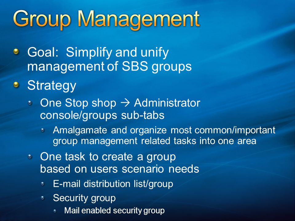 Goal: Simplify and unify management of SBS groups Strategy One Stop shop Administrator console/groups sub-tabs Amalgamate and organize most common/important group management related tasks into one area One task to create a group based on users scenario needs E-mail distribution list/group Security group Mail enabled security group