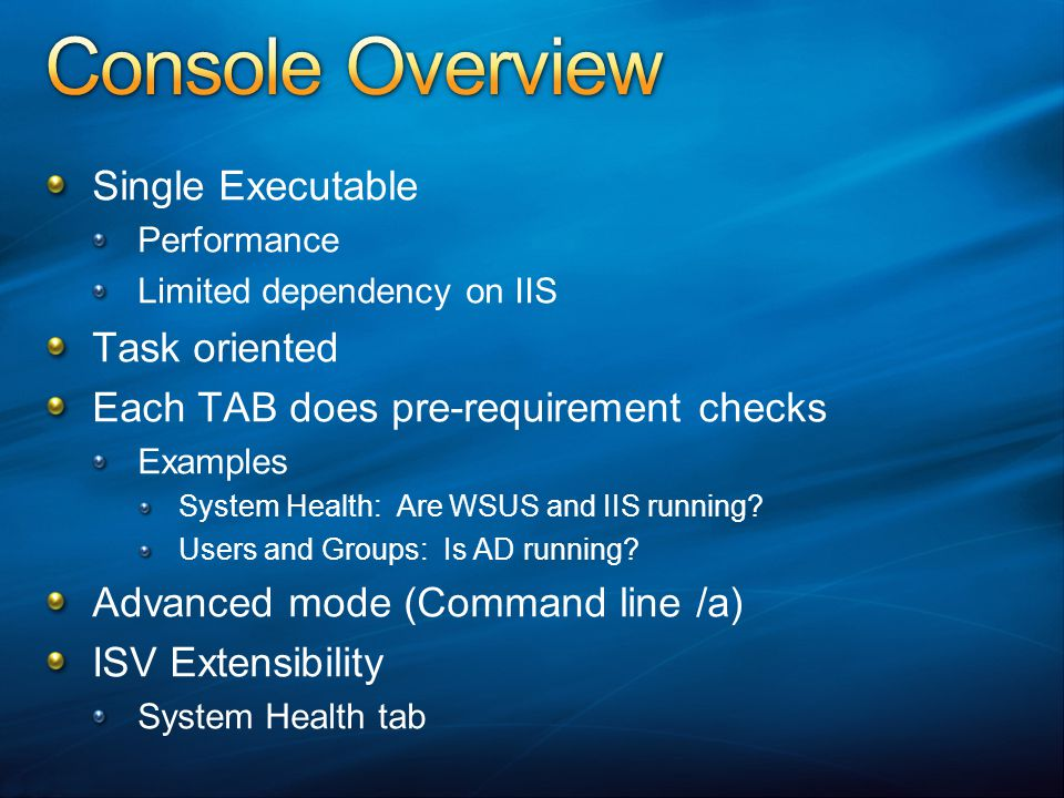 Single Executable Performance Limited dependency on IIS Task oriented Each TAB does pre-requirement checks Examples System Health: Are WSUS and IIS running.
