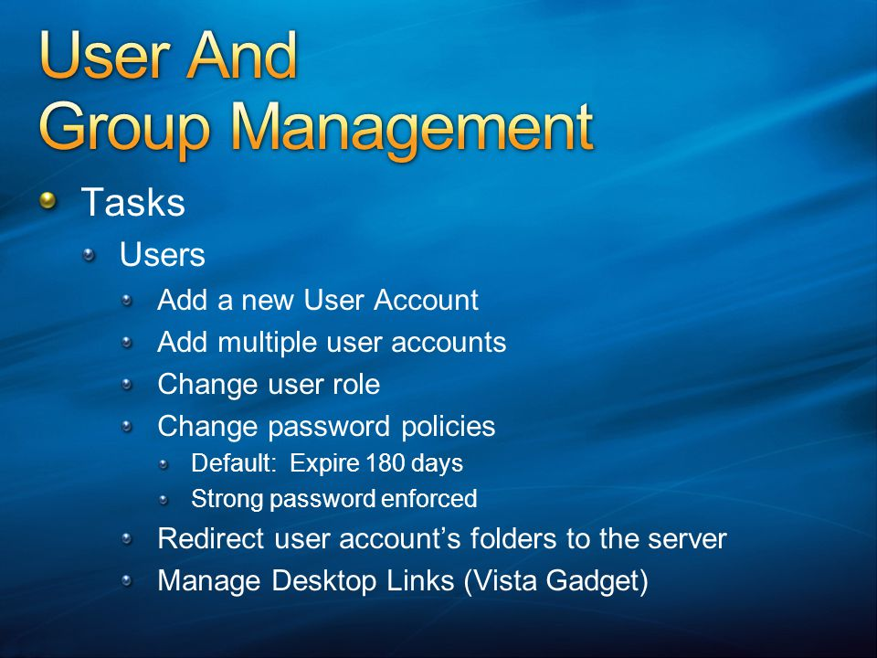 Tasks Users Add a new User Account Add multiple user accounts Change user role Change password policies Default: Expire 180 days Strong password enforced Redirect user accounts folders to the server Manage Desktop Links (Vista Gadget)